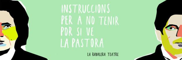 INSTRUCCIONS PER A NO TENIR POR SI VE LA PASTORA – Cia. La Ravalera Teatre
